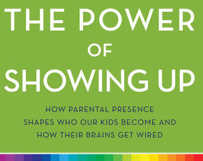 The Power Of Showing Up How Parental Presence Shapes Who Our Kids Become And How Their Brains Get Wired